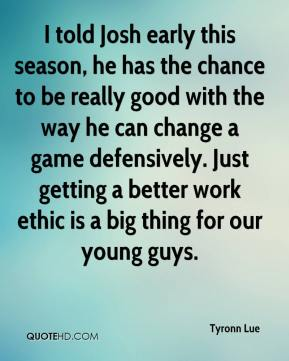Tyronn Lue  - I told Josh early this season, he has the chance to be really good with the way he can change a game defensively. Just getting a better work ethic is a big thing for our young guys.