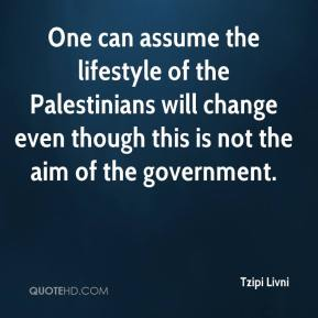 Tzipi Livni  - One can assume the lifestyle of the Palestinians will change even though this is not the aim of the government.