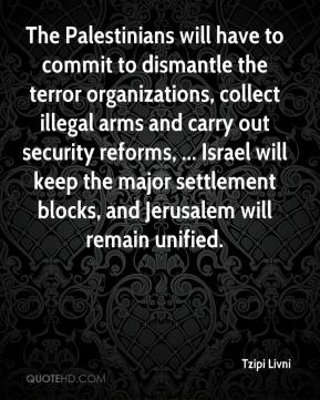 Tzipi Livni  - The Palestinians will have to commit to dismantle the terror organizations, collect illegal arms and carry out security reforms, ... Israel will keep the major settlement blocks, and Jerusalem will remain unified.