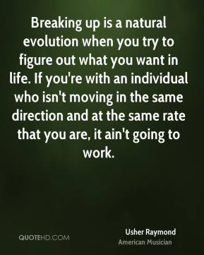 Usher Raymond - Breaking up is a natural evolution when you try to figure out what you want in life. If you're with an individual who isn't moving in the same direction and at the same rate that you are, it ain't going to work.