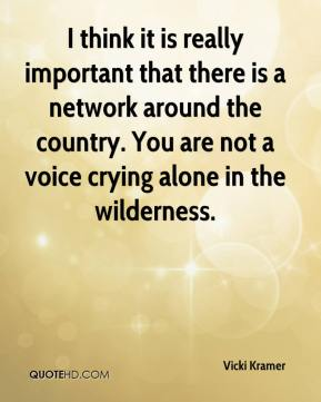 Vicki Kramer  - I think it is really important that there is a network around the country. You are not a voice crying alone in the wilderness.