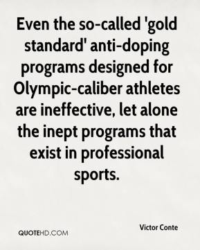Victor Conte  - Even the so-called 'gold standard' anti-doping programs designed for Olympic-caliber athletes are ineffective, let alone the inept programs that exist in professional sports.