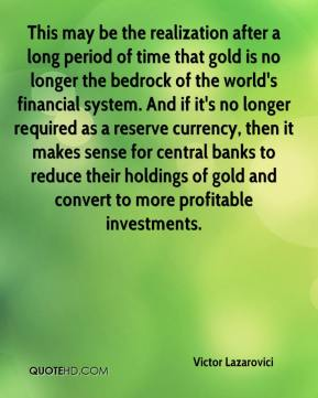 Victor Lazarovici  - This may be the realization after a long period of time that gold is no longer the bedrock of the world's financial system. And if it's no longer required as a reserve currency, then it makes sense for central banks to reduce their holdings of gold and convert to more profitable investments.