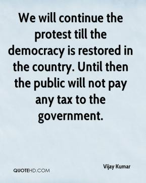 Vijay Kumar  - We will continue the protest till the democracy is restored in the country. Until then the public will not pay any tax to the government.