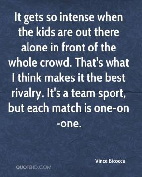 Vince Bicocca  - It gets so intense when the kids are out there alone in front of the whole crowd. That's what I think makes it the best rivalry. It's a team sport, but each match is one-on-one.