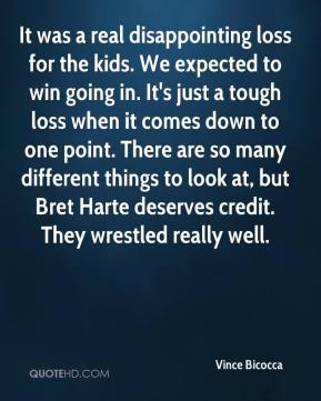 Vince Bicocca  - It was a real disappointing loss for the kids. We expected to win going in. It's just a tough loss when it comes down to one point. There are so many different things to look at, but Bret Harte deserves credit. They wrestled really well.