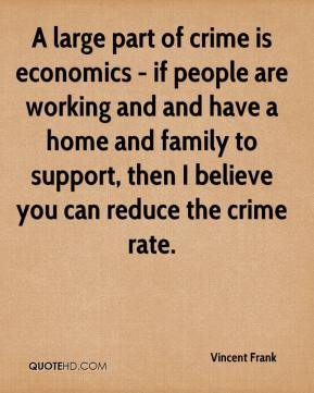 A large part of crime is economics - if people are working and and have a home and family to support, then I believe you can reduce the crime rate.