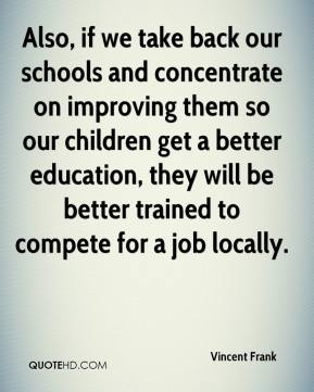 Vincent Frank - Also, if we take back our schools and concentrate on improving them so our children get a better education, they will be better trained to compete for a job locally.