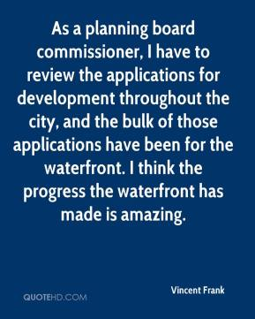 Vincent Frank - As a planning board commissioner, I have to review the applications for development throughout the city, and the bulk of those applications have been for the waterfront. I think the progress the waterfront has made is amazing.