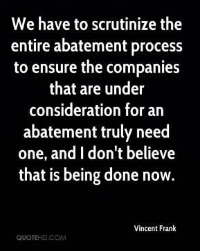 We have to scrutinize the entire abatement process to ensure the companies that are under consideration for an abatement truly need one, and I don't believe that is being done now.