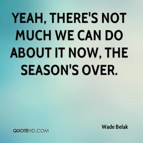 Yeah, there's not much we can do about it now, the season's over.