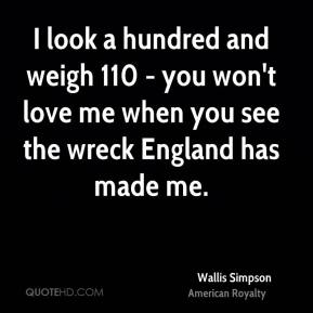 Wallis Simpson - I look a hundred and weigh 110 - you won't love me when you see the wreck England has made me.