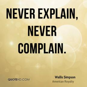 Wallis Simpson - Never explain, never complain.