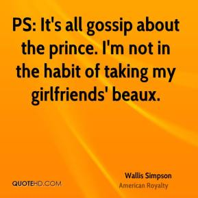 Wallis Simpson - PS: It's all gossip about the prince. I'm not in the habit of taking my girlfriends' beaux.