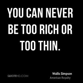 Wallis Simpson - You can never be too rich or too thin.
