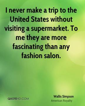 Wallis Simpson - I never make a trip to the United States without visiting a supermarket. To me they are more fascinating than any fashion salon.