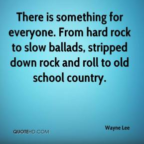 Wayne Lee  - There is something for everyone. From hard rock to slow ballads, stripped down rock and roll to old school country.