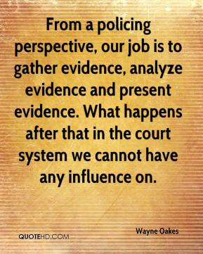 Wayne Oakes  - From a policing perspective, our job is to gather evidence, analyze evidence and present evidence. What happens after that in the court system we cannot have any influence on.