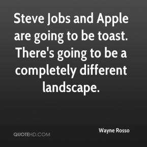 Wayne Rosso  - Steve Jobs and Apple are going to be toast. There's going to be a completely different landscape.