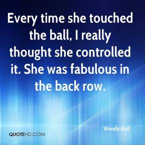 Wendy Hall  - Every time she touched the ball, I really thought she controlled it. She was fabulous in the back row.