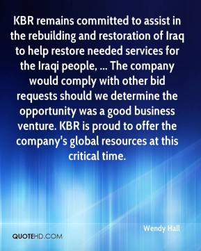 Wendy Hall  - KBR remains committed to assist in the rebuilding and restoration of Iraq to help restore needed services for the Iraqi people, ... The company would comply with other bid requests should we determine the opportunity was a good business venture. KBR is proud to offer the company's global resources at this critical time.