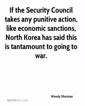 Wendy Sherman  - If the Security Council takes any punitive action, like economic sanctions, North Korea has said this is tantamount to going to war.