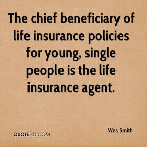 Wes Smith  - The chief beneficiary of life insurance policies for young, single people is the life insurance agent.