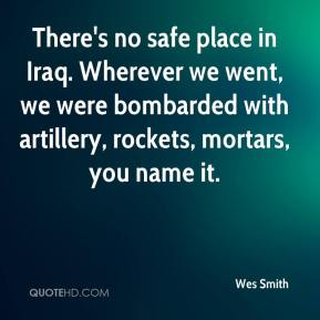 Wes Smith  - There's no safe place in Iraq. Wherever we went, we were bombarded with artillery, rockets, mortars, you name it.