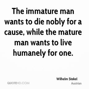 Wilhelm Stekel  - The immature man wants to die nobly for a cause, while the mature man wants to live humanely for one.