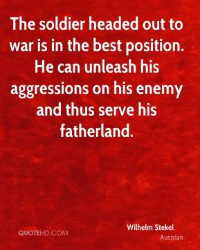 The soldier headed out to war is in the best position. He can unleash his aggressions on his enemy and thus serve his fatherland.