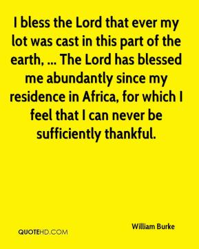 William Burke  - I bless the Lord that ever my lot was cast in this part of the earth, ... The Lord has blessed me abundantly since my residence in Africa, for which I feel that I can never be sufficiently thankful.
