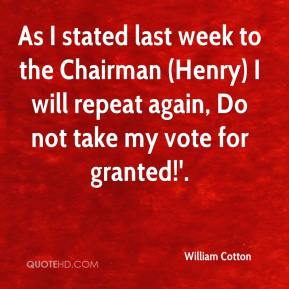 William Cotton  - As I stated last week to the Chairman (Henry) I will repeat again, Do not take my vote for granted!'.