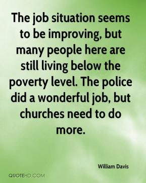 William Davis  - The job situation seems to be improving, but many people here are still living below the poverty level. The police did a wonderful job, but churches need to do more.