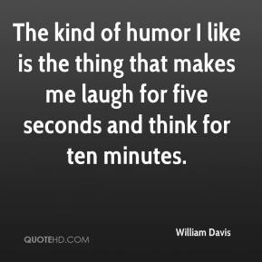 William Davis  - The kind of humor I like is the thing that makes me laugh for five seconds and think for ten minutes.