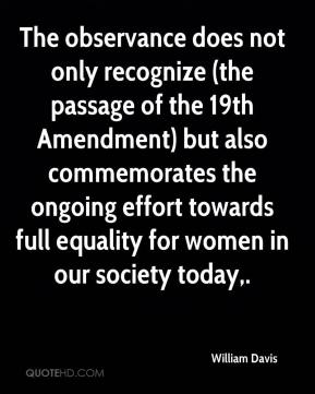 William Davis  - The observance does not only recognize (the passage of the 19th Amendment) but also commemorates the ongoing effort towards full equality for women in our society today.