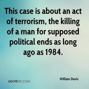 William Davis  - This case is about an act of terrorism, the killing of a man for supposed political ends as long ago as 1984.
