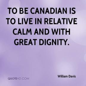 William Davis  - To be Canadian is to live in relative calm and with great dignity.