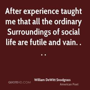 After experience taught me that all the ordinary Surroundings of social life are futile and vain. . . .