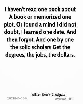 I haven't read one book about A book or memorized one plot, Or found a mind I did not doubt, I learned one date. And then forgot. And one by one the solid scholars Get the degrees, the jobs, the dollars.