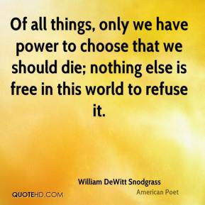 Of all things, only we have power to choose that we should die; nothing else is free in this world to refuse it.