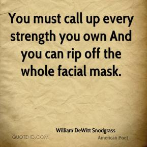 William DeWitt Snodgrass  - You must call up every strength you own And you can rip off the whole facial mask.