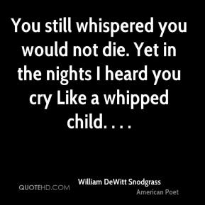 You still whispered you would not die. Yet in the nights I heard you cry Like a whipped child. . . .