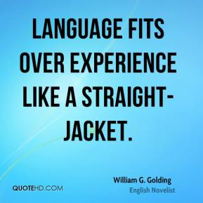 William G. Golding  - Language fits over experience like a straight-jacket.