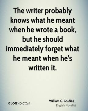 William G. Golding  - The writer probably knows what he meant when he wrote a book, but he should immediately forget what he meant when he's written it.