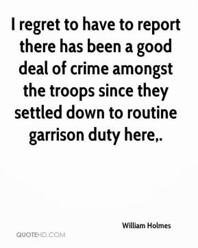 William Holmes  - I regret to have to report there has been a good deal of crime amongst the troops since they settled down to routine garrison duty here.