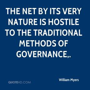 William Myers  - The Net by its very nature is hostile to the traditional methods of governance.