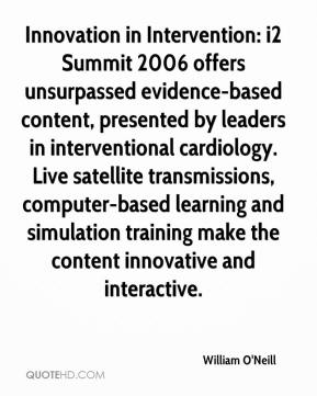 William O'Neill  - Innovation in Intervention: i2 Summit 2006 offers unsurpassed evidence-based content, presented by leaders in interventional cardiology. Live satellite transmissions, computer-based learning and simulation training make the content innovative and interactive.