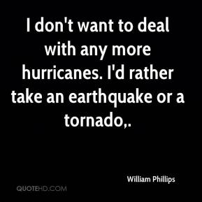 I don't want to deal with any more hurricanes. I'd rather take an earthquake or a tornado.