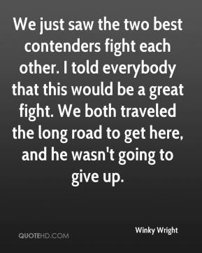 Winky Wright  - We just saw the two best contenders fight each other. I told everybody that this would be a great fight. We both traveled the long road to get here, and he wasn't going to give up.