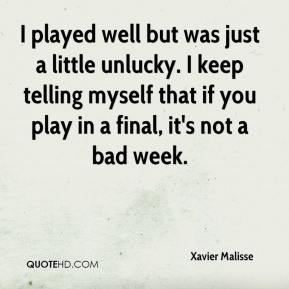 I played well but was just a little unlucky. I keep telling myself that if you play in a final, it's not a bad week.